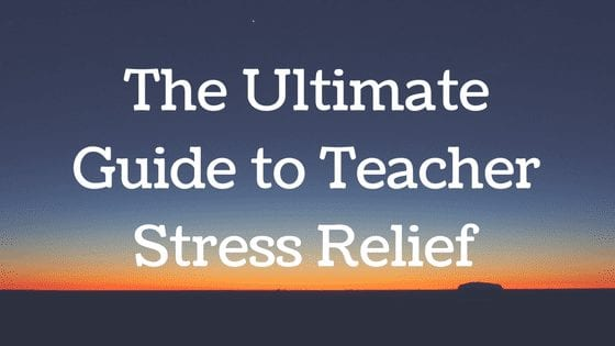 The Ultimate Guide to Teacher Stress Relief